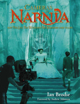 Cameras in Narnia: How the Lion, the Witch and the Wardrobe Came to Life by Ian Brodie