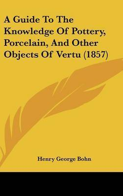 A Guide to the Knowledge of Pottery, Porcelain, and Other Objects of Vertu (1857) by Henry George Bohn