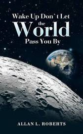 Wake Up Don't Let the World Pass You by by Allan L Roberts