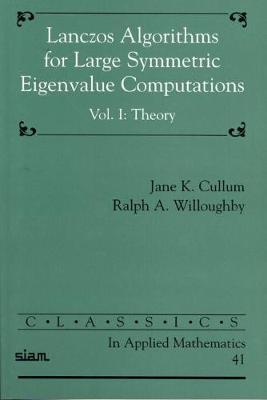 Classics in Applied Mathematics Lanczos Algorithms for Large Symmetric Eigenvalue Computations: Series Number 41: Volume 1 by Jane Cullum