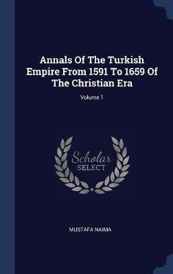 Annals of the Turkish Empire from 1591 to 1659 of the Christian Era; Volume 1 by Mustafa Naima