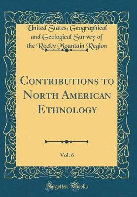 Contributions to North American Ethnology, Vol. 6 (Classic Reprint) by United States Geographical and Region
