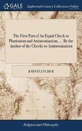 The First Part of an Equal Check to Pharisaism and Antinomianism, ... by the Author of the Checks to Antinomianism by John Fletcher image
