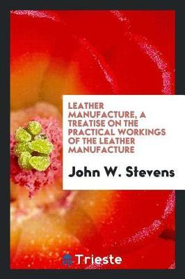 Leather Manufacture, a Treatise on the Practical Workings of the Leather Manufacture by John W Stevens