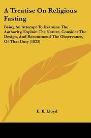 A Treatise On Religious Fasting: Being An Attempt To Examine The Authority, Explain The Nature, Consider The Design, And Recommend The Observance, Of That Duty (1823) by E B Lloyd image