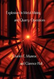 Explosives in Metal Mining and Quarry Operations by Charles E Munroe