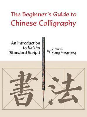 Beginner's Guide to Chinese Calligraphy by Xiong Mingxiang