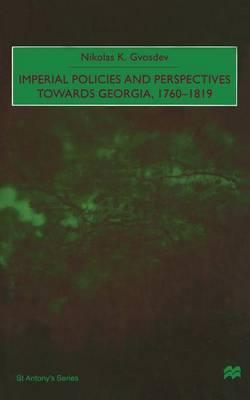 Imperial Policies and Perspectives towards Georgia, 1760-1819 by Nikolas K. Gvosdev