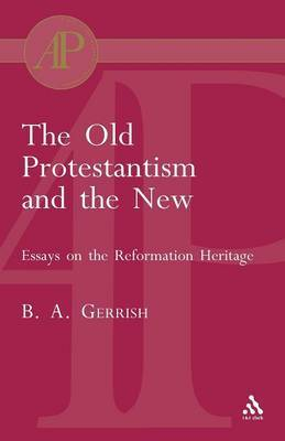 Old Protestantism and The New by B.A. Gerrish