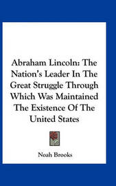 Abraham Lincoln: The Nation's Leader in the Great Struggle Through Which Was Maintained the Existence of the United States by Professor Noah Brooks