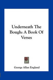 Underneath the Bough: A Book of Verses by George Allan England