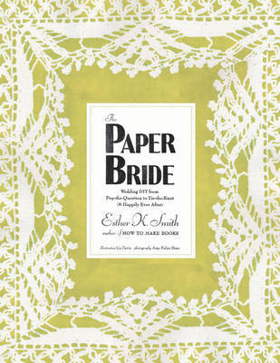 The Paper Bride: Wedding DIY from Pop-the-question to Tie-the-knot and Happily Ever After by Esther K Smith