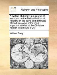 A System of Divinity, in a Course of Sermons, on the First Institutions of Religion; On the Being and Attributes of God; On Some of the Most Important Articles of the Christian Religion Volume 20 of 26 by William Davy