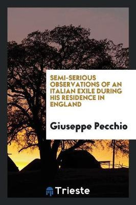 Semi-Serious Observations of an Italian Exile During His Residence in England by Giuseppe Pecchio