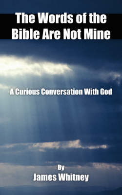 The Words of the Bible Are Not Mine: A Curious Conversation with God by James Whitney image