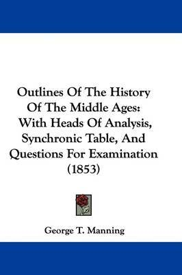 Outlines Of The History Of The Middle Ages: With Heads Of Analysis, Synchronic Table, And Questions For Examination (1853) by George T Manning image