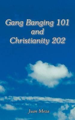Gang Banging 101 and Christianity 202 by Juan Meza