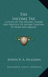 The Income Tax: A Study of the History, Theory and Practice of Income Taxation at Home and Abroad by Edwin R.A Seligman