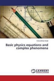 Basic Physics Equations and Complex Phenomena by Singh Kanwaldeep