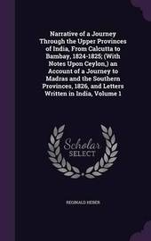 Narrative of a Journey Through the Upper Provinces of India, from Calcutta to Bambay, 1824-1825; (With Notes Upon Ceylon, ) an Account of a Journey to Madras and the Southern Provinces, 1826, and Letters Written in India, Volume 1 by Reginald Heber