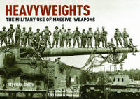 Heavyweights: The Military Use of Massive Weapons by Stephen Smith