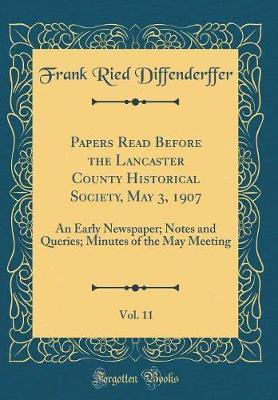Papers Read Before the Lancaster County Historical Society, May 3, 1907, Vol. 11 by Frank Ried Diffenderffer