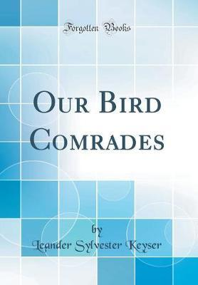 Our Bird Comrades (Classic Reprint) by Leander Sylvester Keyser image