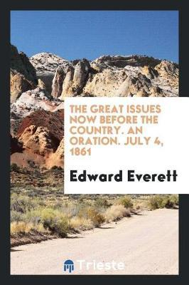 The Great Issues Now Before the Country. an Oration. July 4, 1861 by Edward Everett