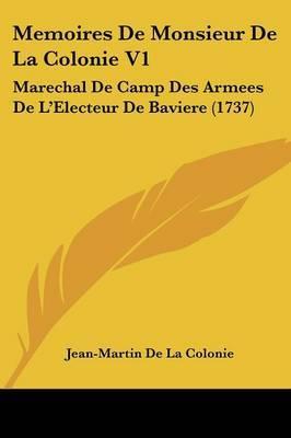 Memoires De Monsieur De La Colonie V1: Marechal De Camp Des Armees De La -- Electeur De Baviere (1737) by Jean Martin de La Colonie image