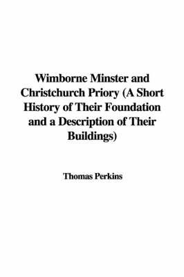 Wimborne Minster and Christchurch Priory (a Short History of Their Foundation and a Description of Their Buildings) by Thomas Perkins