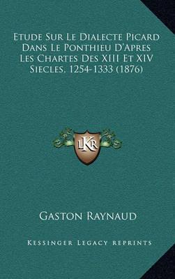 Etude Sur Le Dialecte Picard Dans Le Ponthieu D'Apres Les Chartes Des XIII Et XIV Siecles, 1254-1333 (1876) by Gaston Raynaud