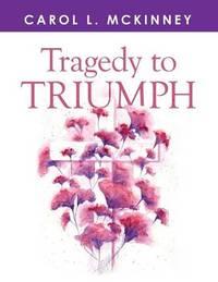 Tragedy to Triumph by Carol L McKinney