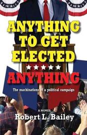 Anything to Get Elected...Anything by Robert L Bailey image