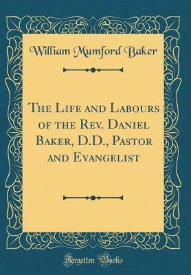 The Life and Labours of the REV. Daniel Baker, D.D., Pastor and Evangelist (Classic Reprint) by William Mumford Baker image