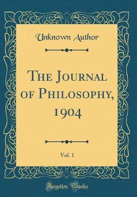 The Journal of Philosophy, 1904, Vol. 1 (Classic Reprint) by Unknown Author