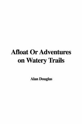 Afloat or Adventures on Watery Trails by Alan Douglas image