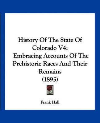 History of the State of Colorado V4: Embracing Accounts of the Prehistoric Races and Their Remains (1895) by Frank Hall