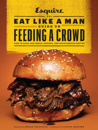 The Eat Like a Man Guide to Feeding a Crowd by Ryan D'Agostino
