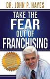 Take the Fear Out of Franchising by Dr John P Hayes