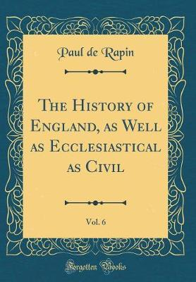 The History of England, as Well as Ecclesiastical as Civil, Vol. 6 (Classic Reprint) by Paul de Rapin