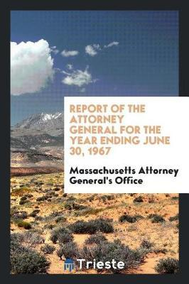 Report of the Attorney General for the Year Ending June 30, 1967 by Massachusetts Attorney General's Office