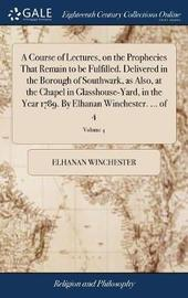 A Course of Lectures, on the Prophecies That Remain to Be Fulfilled. Delivered in the Borough of Southwark, as Also, at the Chapel in Glasshouse-Yard, in the Year 1789. by Elhanan Winchester. ... of 4; Volume 4 by Elhanan Winchester