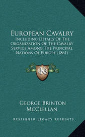 European Cavalry: Including Details of the Organization of the Cavalry Service Among the Principal Nations of Europe (1861) by George B.McClellan
