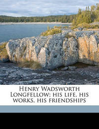 Henry Wadsworth Longfellow; His Life, His Works, His Friendships by George Lowell Austin