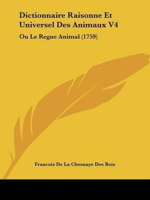 Dictionnaire Raisonne Et Universel Des Animaux V4: Ou Le Regne Animal (1759) by Francois De La Chesnaye Des Bois image