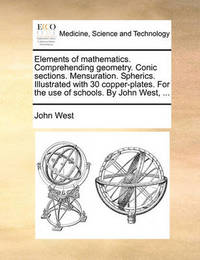 Elements of Mathematics. Comprehending Geometry. Conic Sections. Mensuration. Spherics. Illustrated with 30 Copper-Plates. for the Use of Schools. by John West, by John West