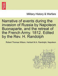 Narrative of Events During the Invasion of Russia by Napoleon Buonaparte, and the Retreat of the French Army. 1812. Edited by the REV. H. Randolph by Robert Thomas Wilson
