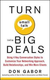 Turn Small Talk into Big Deals: Using 4 Key Conversation Styles to Customize Your Networking Approach, Build Relationships, and Win More Clients by Don Gabor image