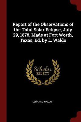 Report of the Observations of the Total Solar Eclipse, July 29, 1878, Made at Fort Worth, Texas, Ed. by L. Waldo by Leonard Waldo image