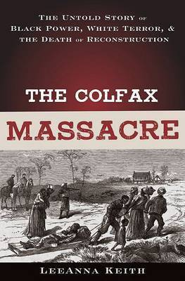 The Colfax Massacre: The Untold Story of Black Power, White Terror and the Death of Reconstruction by LeeAnna Keith